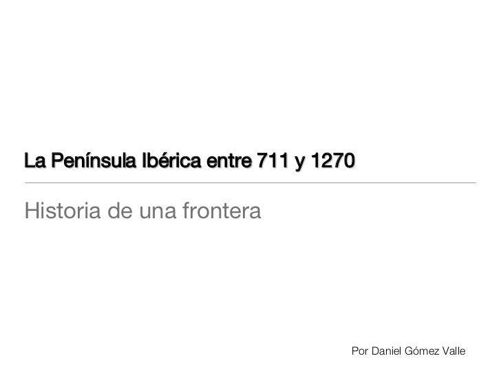 La Península Ibérica entre 711 y 1270 <ul><li>Historia de una frontera </li></ul>Por Daniel Gómez Valle