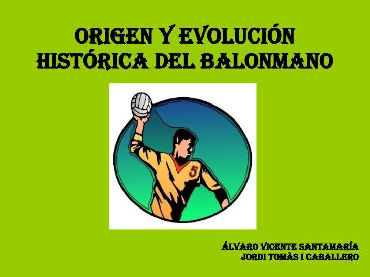 ORIGEN Y EVOLUCIÓN HISTÓRICA DEL BALONMANO Álvaro Vicente Santamaría Jordi Tomàs i caballero