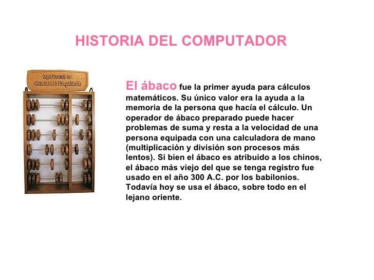 HISTORIA DEL COMPUTADOR El ábaco  fue la primer ayuda para cálculos matemáticos. Su único valor era la ayuda a la memoria ...