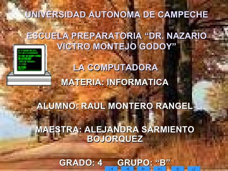 """UNIVERSIDAD AUTONOMA DE CAMPECHE ESCUELA PREPARATORIA """"DR. NAZARIO VICTRO MONTEJO GODOY"""" LA COMPUTADORA  MATERIA: INFORMAT..."""