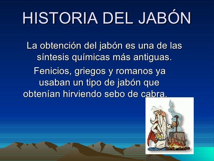 HISTORIA DEL JABÓN La obtención del jabón es una de las síntesis químicas más antiguas. Fenicios, griegos y romanos ya  us...