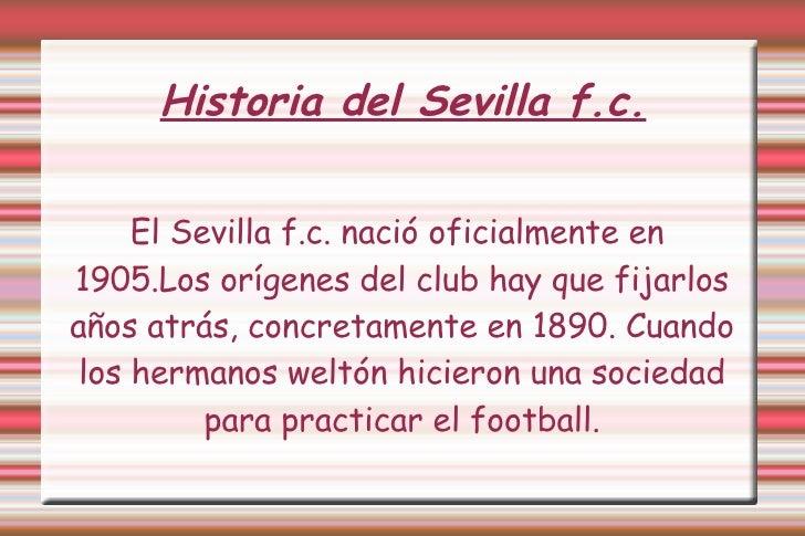Historia del Sevilla f.c. <ul><ul><li>El Sevilla f.c. nació oficialmente en  1905.Los orígenes del club hay que fijarlos a...