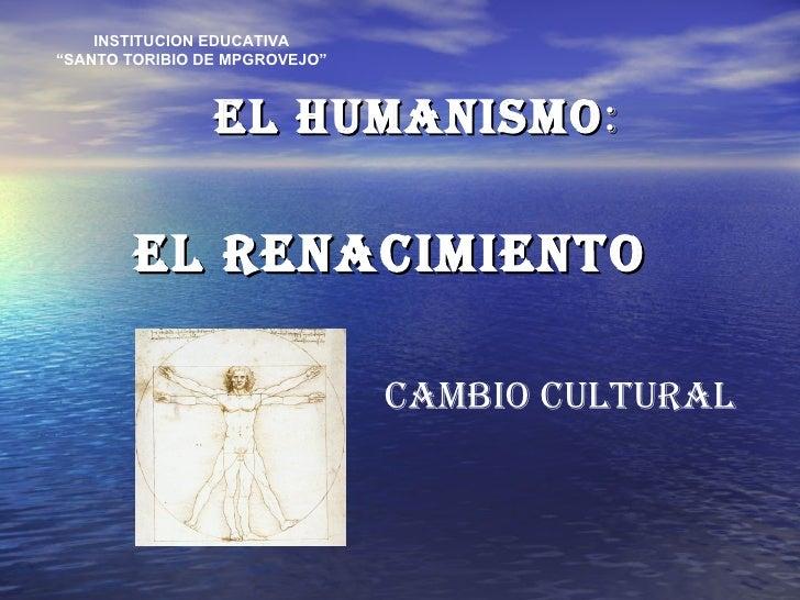 """EL HUMANISMO : EL RENACIMIENTO INSTITUCION EDUCATIVA """" SANTO TORIBIO DE MPGROVEJO"""" CAMBIO CULTURAL"""