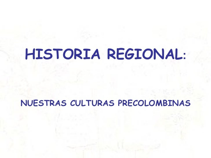 HISTORIA REGIONAL : NUESTRAS CULTURAS PRECOLOMBINAS