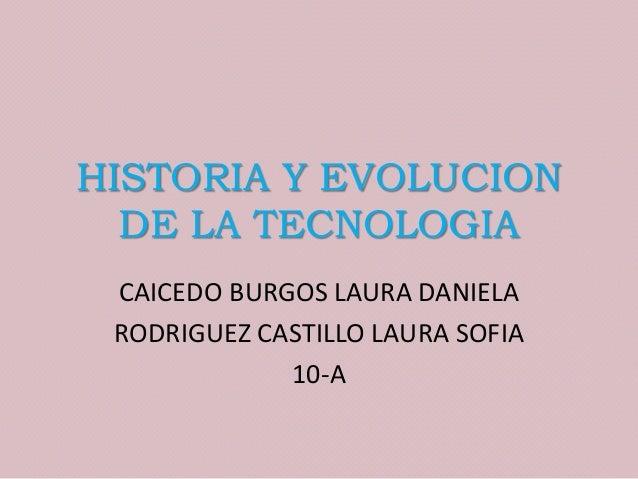 HISTORIA Y EVOLUCION DE LA TECNOLOGIA CAICEDO BURGOS LAURA DANIELA RODRIGUEZ CASTILLO LAURA SOFIA 10-A