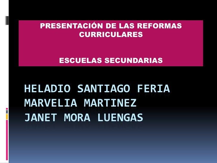 PRESENTACIÓN DE LAS REFORMAS CURRICULARES<br />ESCUELAS SECUNDARIAS<br />Heladio Santiago feriamarvelia MARTINEZJanet mora...