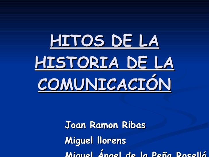 HITOS DE LA HISTORIA DE LA COMUNICACIÓN Joan Ramon Ribas Miguel llorens Miguel Ángel de la Peña Roselló