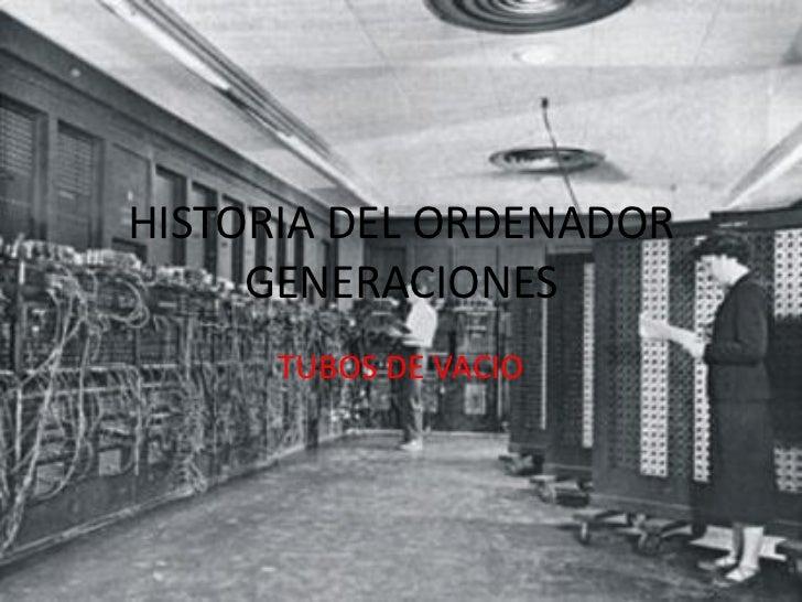 HISTORIA DEL ORDENADOR     GENERACIONES      TUBOS DE VACIO