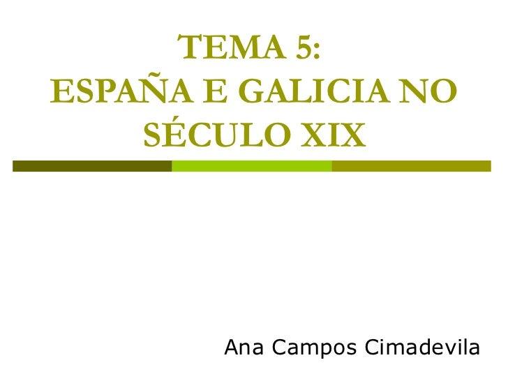 TEMA 5:ESPAÑA E GALICIA NO    SÉCULO XIX        Ana Campos Cimadevila