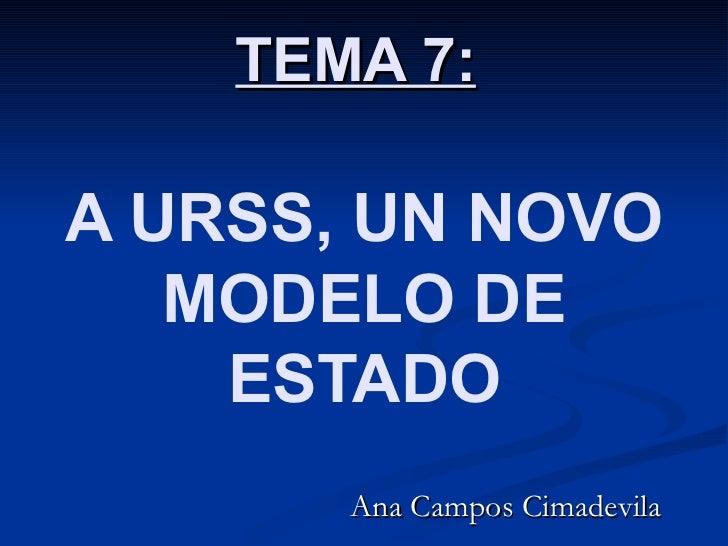 TEMA 7:A URSS, UN NOVO   MODELO DE    ESTADO       Ana Campos Cimadevila