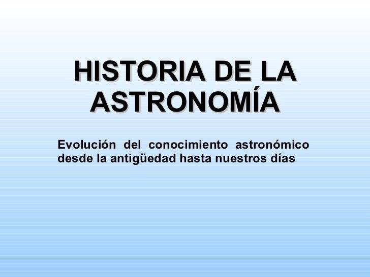 HISTORIA DE LA ASTRONOMÍA Evolución del conocimiento astronómico desde la antigüedad hasta nuestros días