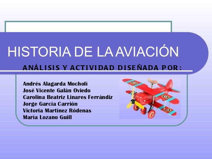 HISTORIA DE LA AVIACIÓN ANÁLISIS Y ACTIVIDAD DISEÑADA POR: Andrés Alagarda Mocholí José Vicente Galán Oviedo Carolina Beat...