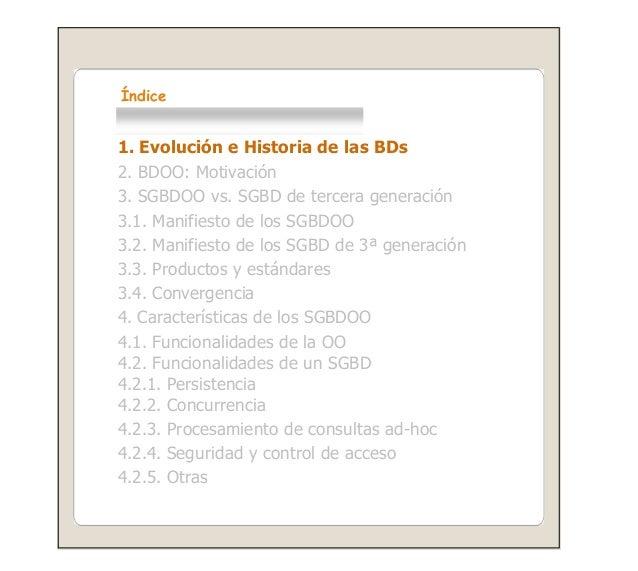 Índice 1. Evolución e Historia de las BDs 2. BDOO: Motivación 3. SGBDOO vs. SGBD de tercera generación 3.1. Manifiesto de ...
