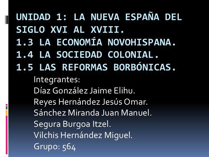 UNIDAD 1: LA NUEVA ESPAÑA DELSIGLO XVI AL XVIII.1.3 LA ECONOMÍA NOVOHISPANA.1.4 LA SOCIEDAD COLONIAL.1.5 LAS REFORMAS BORB...