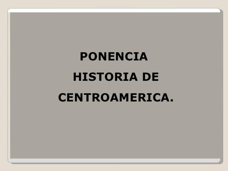 PONENCIA  HISTORIA DE CENTROAMERICA.