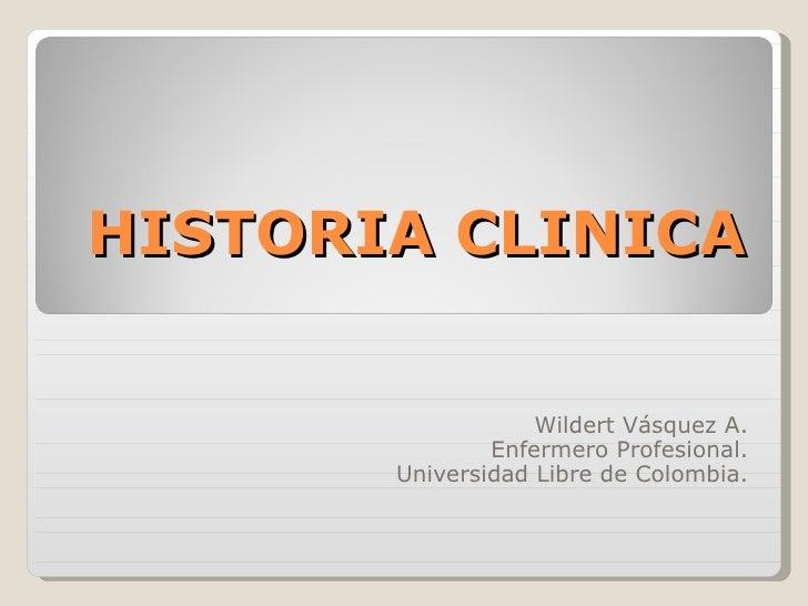 HISTORIA CLINICA Wildert Vásquez A. Enfermero Profesional. Universidad Libre de Colombia.
