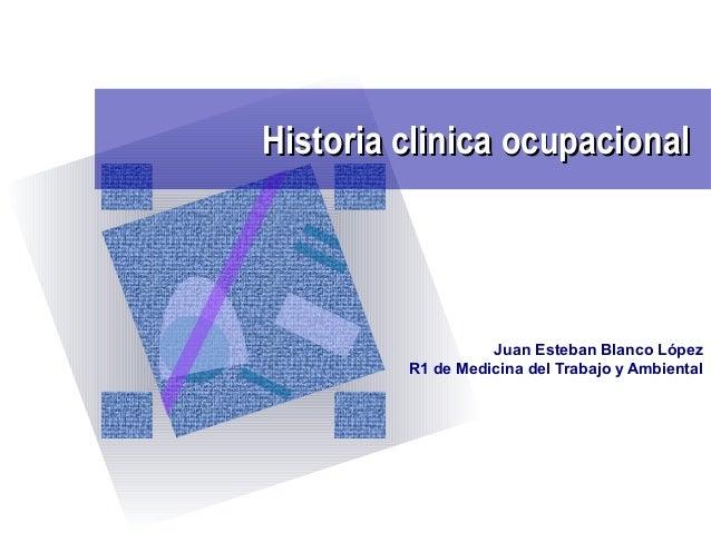 Historia clinica ocupacionalHistoria clinica ocupacional Juan Esteban Blanco López R1 de Medicina del Trabajo y Ambiental
