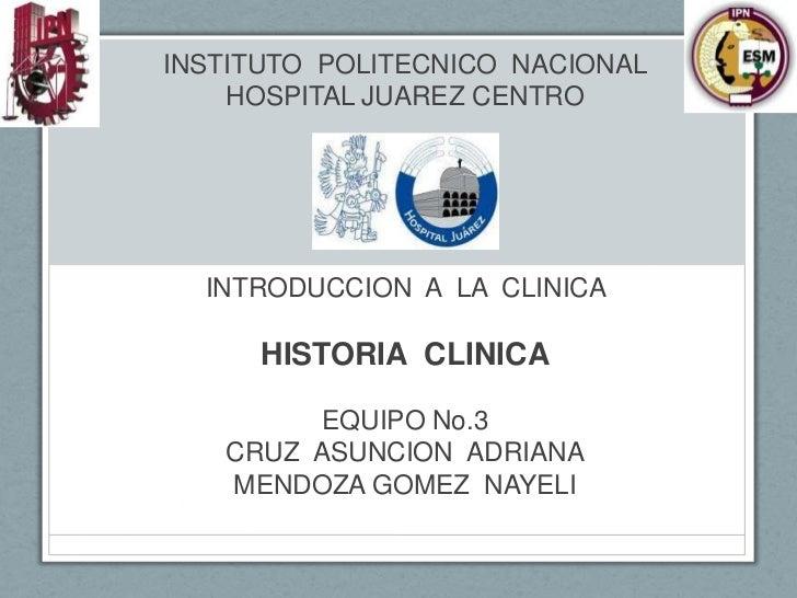 INSTITUTO POLITECNICO NACIONAL    HOSPITAL JUAREZ CENTRO  INTRODUCCION A LA CLINICA      HISTORIA CLINICA         EQUIPO N...