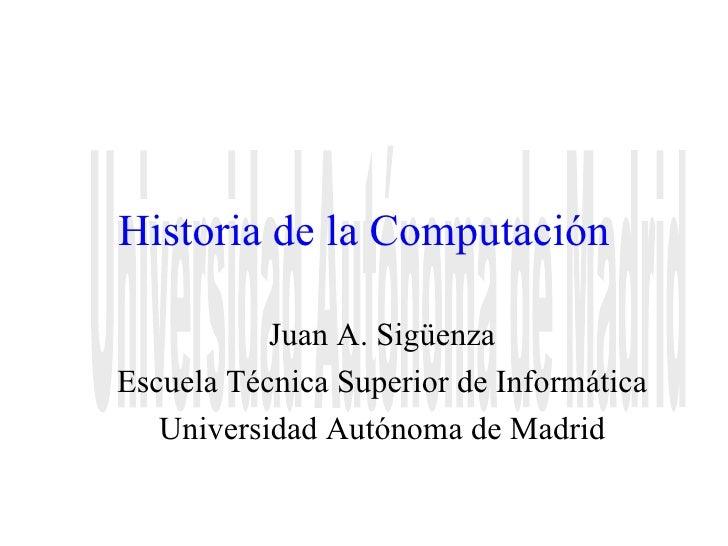 Historia de la Computación Juan A. Sigüenza Escuela Técnica Superior de Informática Universidad Autónoma de Madrid Univers...