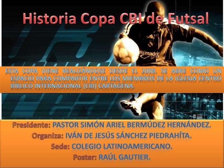 Historia Copa CBI de Futsal<br />  Esta copa viene realizándose desde el 2008. Se abre como un espacio para compartir entr...