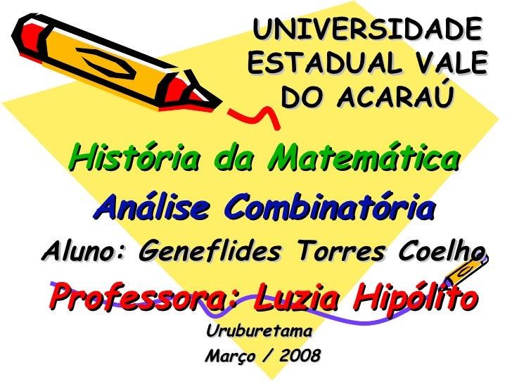 UNIVERSIDADE ESTADUAL VALE DO ACARAÚ História da Matemática Análise Combinatória Aluno: Geneflides Torres Coelho Professor...