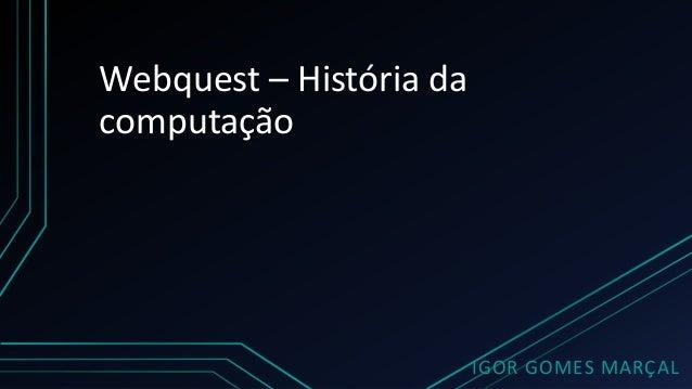 Webquest – História da computação IGOR GOMES MARÇAL