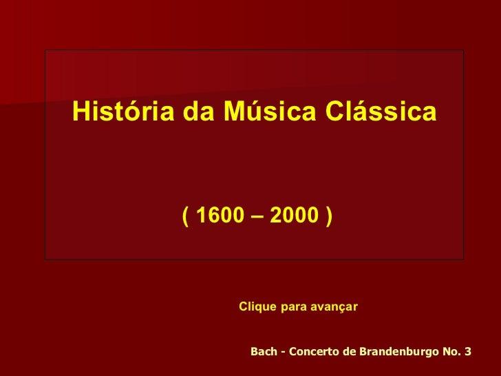 História da Música Clássica ( 1600 – 2000 ) Bach - Concerto de Brandenburgo No. 3 Clique para avançar