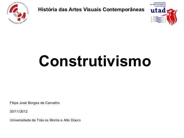 História das Artes Visuais Contemporâneas                 ConstrutivismoFilipe José Borges de Carvalho30/11/2012Universida...