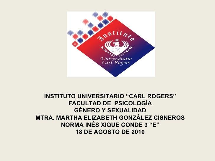 """INSTITUTO UNIVERSITARIO """"CARL ROGERS"""" FACULTAD DE  PSICOLOGÍA GÉNERO Y SEXUALIDAD MTRA. MARTHA ELIZABETH GONZÁLEZ CISNEROS..."""