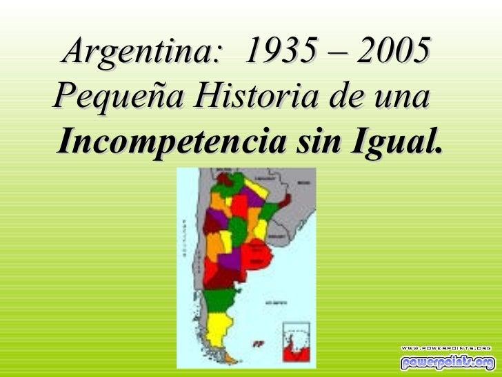 Argentina:  1935 – 2005  Pequeña Historia de una  Incompetencia sin Igual.