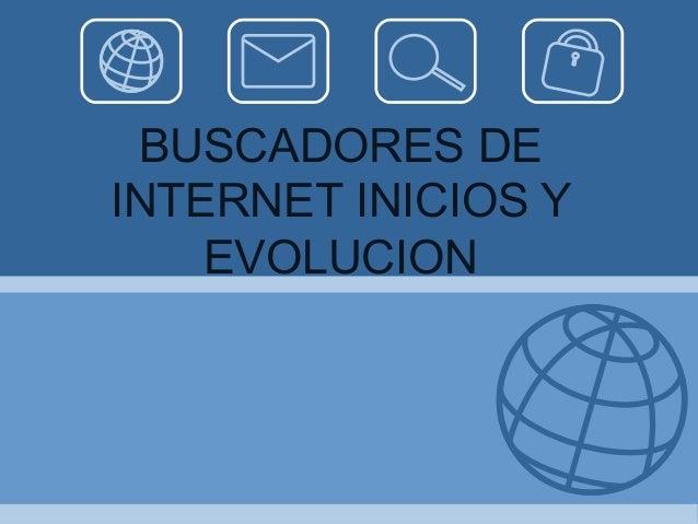 BUSCADORES DE INTERNET INICIOS Y EVOLUCION