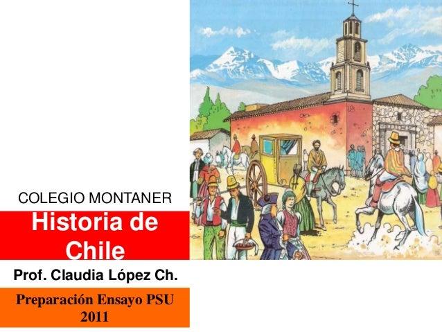 COLEGIO MONTANER  Historia de  Chile  Prof. Claudia López Ch.  Preparación Ensayo PSU  2011