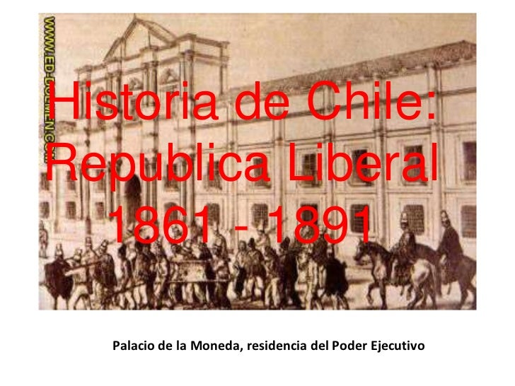 Palacio de la Moneda, residencia del Poder Ejecutivo<br />Historia de Chile:Republica Liberal1861 - 1891<br />