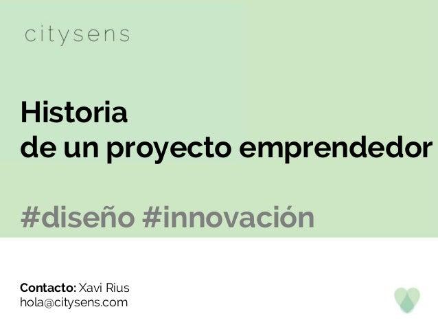 Historia de un proyecto emprendedor #diseño #innovación Contacto: Xavi Rius hola@citysens.com
