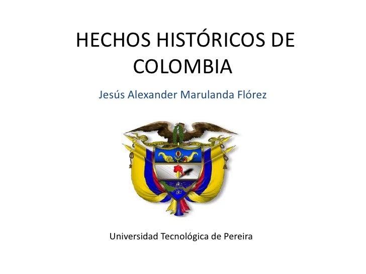 HECHOS HISTÓRICOS DE COLOMBIA<br />Jesús Alexander Marulanda Flórez<br />Universidad Tecnológica de Pereira<br />