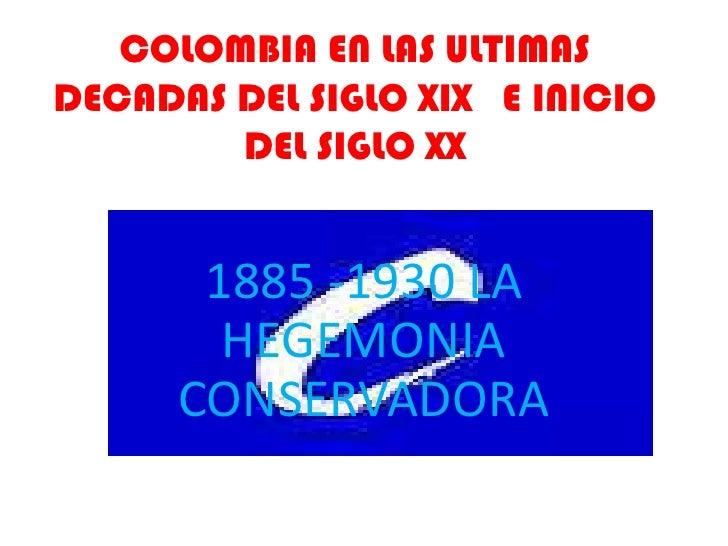 COLOMBIA EN LAS ULTIMASDECADAS DEL SIGLO XIX E INICIO        DEL SIGLO XX       1885 -1930 LA        HEGEMONIA      CONSER...
