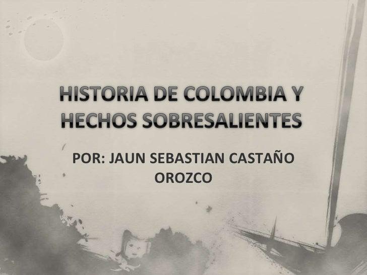 HISTORIA DE COLOMBIA Y HECHOS SOBRESALIENTES <br />POR: JAUN SEBASTIAN CASTAÑO OROZCO<br />