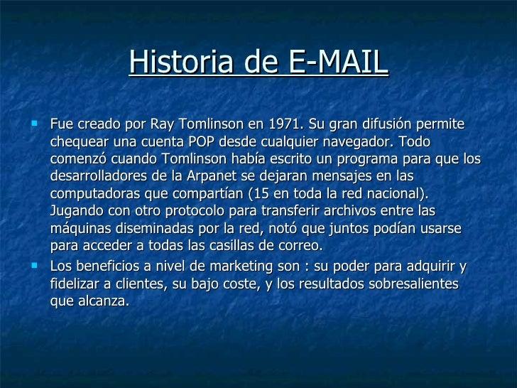 Historia de E-MAIL <ul><li>Fue creado por Ray Tomlinson en 1971. Su gran difusión permite chequear una cuenta POP desde cu...