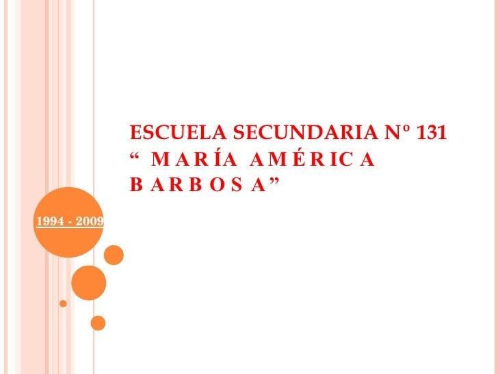 """ESCUELA SECUNDARIA Nº 131  """"MARÍA AMÉRICA BARBOSA"""" 1994 - 2009"""