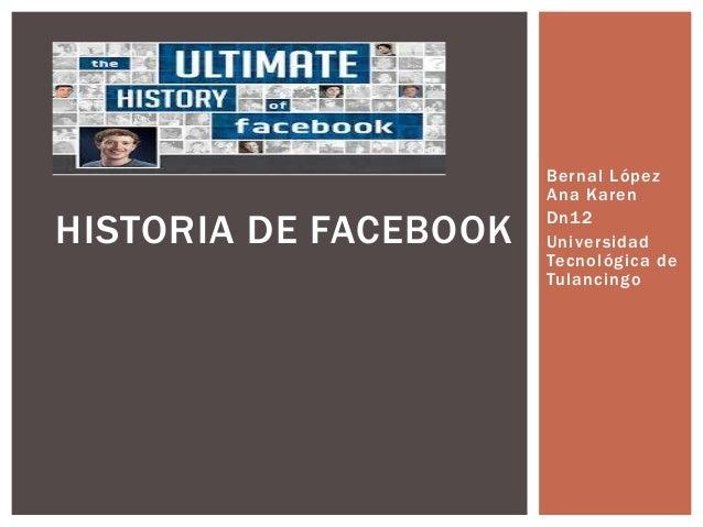 HISTORIA DE FACEBOOK  Bernal López Ana Karen Dn1 2 Universidad Tecnológica de Tulancingo