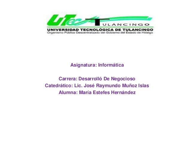 Asignatura: Informática Carrera: Desarrolló De Negocioso Catedrático: Lic. José Raymundo Muñoz Islas Alumna: María Estefes...