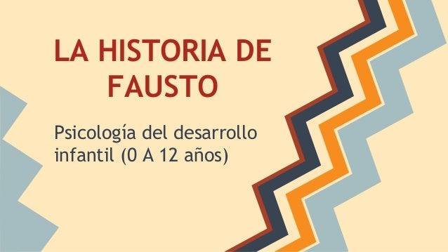LA HISTORIA DE FAUSTO Psicología del desarrollo infantil (0 A 12 años)