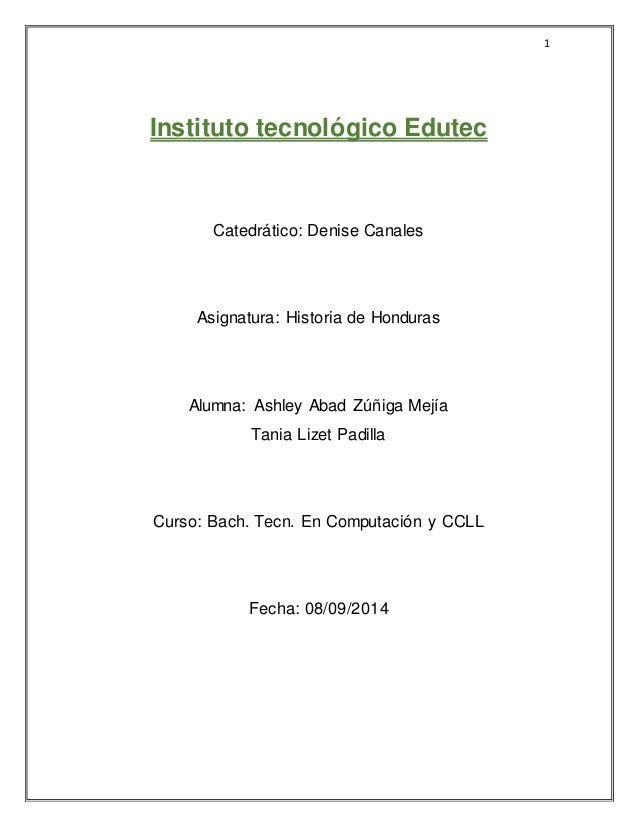 1  Instituto tecnológico Edutec  Catedrático: Denise Canales  Asignatura: Historia de Honduras  Alumna: Ashley Abad Zúñiga...