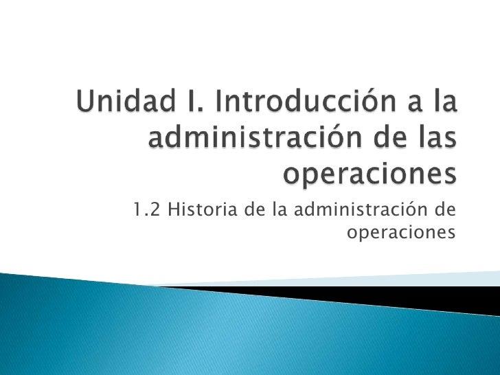 Unidad I. Introducción a la administración de las operaciones<br />1.2 Historia de la administración de operaciones<br />