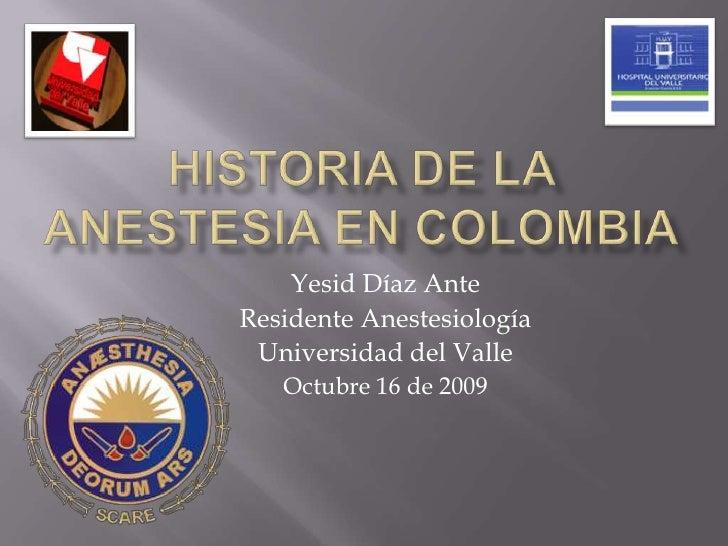 Historia de la anestesia en colombia<br />Yesid Díaz Ante<br />Residente Anestesiología<br />Universidad del Valle<br />Oc...