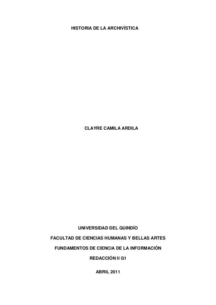 HISTORIA DE LA ARCHIVÍSTICA<br />CLAYRE CAMILA ARDILA<br />UNIVERSIDAD DEL QUINDÍO<br />FACULTAD DE CIENCIAS HUMANAS Y BEL...