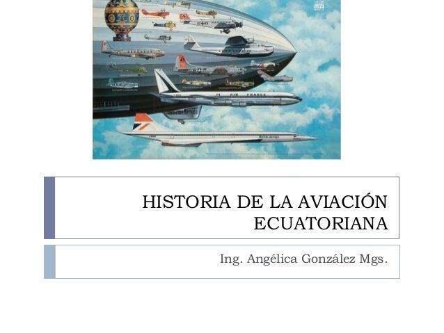 HISTORIA DE LA AVIACIÓN  ECUATORIANA  Ing. Angélica González Mgs.