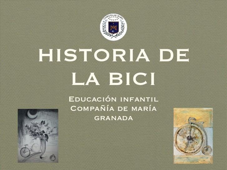 HISTORIA DE LA BICI <ul><li>Educación infantil </li></ul><ul><li>Compañía de maría </li></ul><ul><li>granada </li></ul>