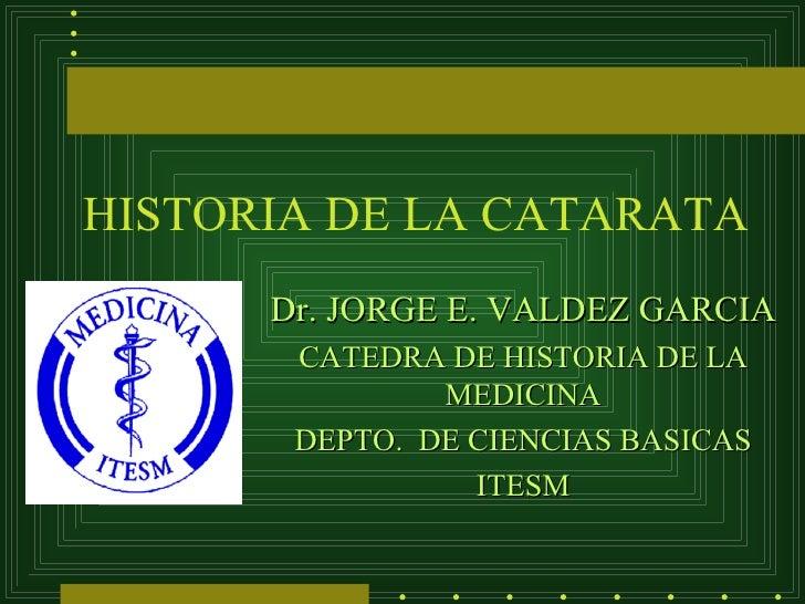 HISTORIA DE LA CATARATA      Dr. JORGE E. VALDEZ GARCIA       CATEDRA DE HISTORIA DE LA               MEDICINA       DEPTO...