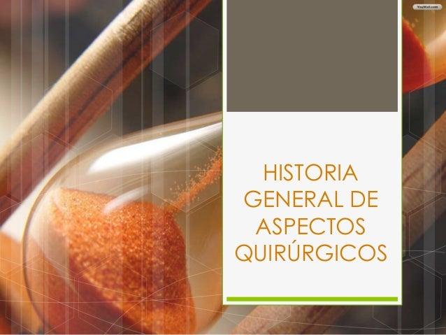 HISTORIA GENERAL DE ASPECTOS QUIRÚRGICOS